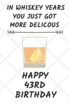 In Whiskey Years You Just Got More Delicous Happy 43rd Birthday: 43 Year Old Birthday Gift Journal / Notebook / Diary / Unique Greeting Card Alternati