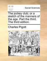 The Jockey Club; Or a Sketch of the Manners of the Age. Part the Third. the Third Edition