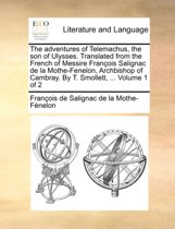 The Adventures of Telemachus, the Son of Ulysses. Translated from the French of Messire Francois Salignac de La Mothe-Fenelon, Archbishop of Cambray. by T. Smollett, ... Volume 1 of 2