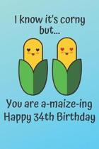 I know it's corny but... you are a-maize-ing Happy 34th Birthday: 34 Year Old Birthday Gift Pun Journal / Notebook / Diary / Unique Greeting Card Alte