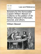 Answers for the Honourable Captain William Stewart of Coitland; To the Petition of Sir William Maxwell of Monreith, Baronet, and Others.