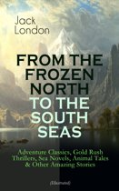 FROM THE FROZEN NORTH TO THE SOUTH SEAS – Adventure Classics, Gold Rush Thrillers, Sea Novels, Animal Tales & Other Amazing Stories (Illustrated)