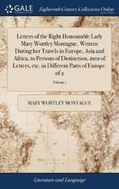 Letters of the Right Honourable Lady Mary Wortley Montague. Written During Her Travels in Europe, Asia and Africa, to Persons of Distinction, Men of Letters, Etc. in Different Parts of Europe. of 2; Volume 1