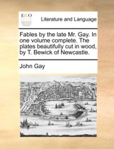 Fables by the Late Mr. Gay. in One Volume Complete. the Plates Beautifully Cut in Wood, by T. Bewick of Newcastle.