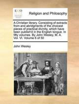 A Christian Library. Consisting of Extracts from and Abridgments of the Choicest Pieces of Practical Divinity, Which Have Been Publish'd in the English Tongue. in Fifty Volumes. by John Wesley, M. A. Vol. VI. Volume 6 of 50