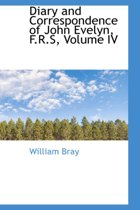 Diary and Correspondence of John Evelyn, F.R.S, Volume IV