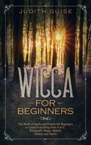 Wicca For Beginners: The Book of Spells and Rituals for Beginners to Learn Everything from A to Z. Witchcraft, Magic, Beliefs, History and Spells