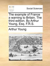 The Example of France a Warning to Britain. the Third Edition. by Arthur Young, Esq. F.R.S