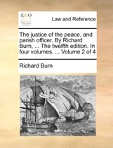 The Justice of the Peace, and Parish Officer. by Richard Burn, ... the Twelfth Edition. in Four Volumes. ... Volume 2 of 4