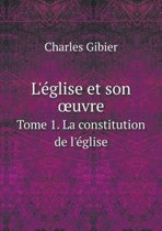 L'Eglise Et Son Uvre Tome 1. La Constitution de L'Eglise
