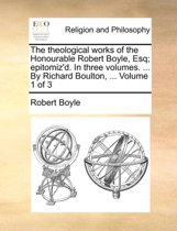 The Theological Works of the Honourable Robert Boyle, Esq; Epitomiz'd. in Three Volumes. ... by Richard Boulton, ... Volume 1 of 3