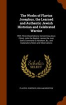 The Works of Flavius Josephus, the Learned and Authentic Jewish Historian and Celebrated Warrior