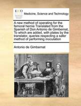 A New Method of Operating for the Femoral Hernia Translated from the Spanish of Don Antonio de Gimbernat, to Which Are Added, with Plates by the Translator, Queries Respecting a Safer Method of Performing Inoculation