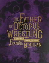 The Father of Octopus Wrestling, and Other Small Fictions