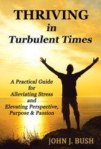 Thriving in Turbulent Times: A Practical Guide for Alleviating Stress and Elevating Perspective, Purpose & Passion