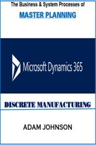 The Business & System Processes of Master Planning In Dynamics 365 for Discrete Manufacturing
