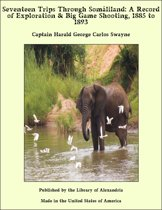 Seventeen Trips Through Somáliland: A Record of Exploration & Big Game Shooting, 1885 to 1893