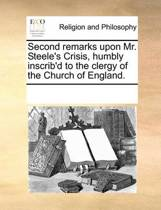 Second Remarks Upon Mr. Steele's Crisis, Humbly Inscrib'd to the Clergy of the Church of England.