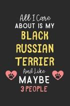 All I care about is my Black Russian Terrier and like maybe 3 people: Lined Journal, 120 Pages, 6 x 9, Funny Black Russian Terrier Gift Idea, Black Ma