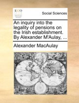 An Inquiry Into the Legality of Pensions on the Irish Establishment. by Alexander m'Aulay, ...