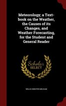 Meteorology; A Text-Book on the Weather, the Causes of Its Changes, and Weather Forecasting, for the Student and General Reader