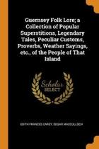 Guernsey Folk Lore; A Collection of Popular Superstitions, Legendary Tales, Peculiar Customs, Proverbs, Weather Sayings, Etc., of the People of That Island