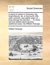 A Report of Cases in Chancery, the King's Bench, &C. in the Fourth, Fifth, Sixth, Seventh, and Eighth Years of ... King George the Second; ... to Which Are Now Added about Seventy Additional Cases. by William Kelynge, ...