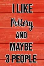 I Like Pottery And Maybe 3 People: Funny Hilarious Lined Notebook Journal for Pottery Lovers, Perfect Gift For Him or Her