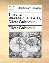 The Vicar of Wakefield a Tale, by Oliver Goldsmith.