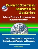 Delivering Government Solutions in the 21st Century: Reform Plan and Reorganization Recommendations - Trump Administration Proposals to Change Federal Agencies and Programs
