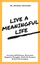 Live a Meaningful Life: Increase Self-Esteem, Overcome Negative Thoughts, Find Life Purpose & Feel The Freedom