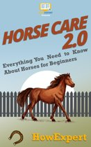 Horse Care 2.0: Everything You Need to Know About Horses for Beginners