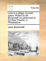Love in a Village. a Comic Opera. Written by Mr. Bickerstaff. as Performed at the New Theatre, in Philadelphia
