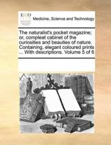The Naturalist's Pocket Magazine; Or, Compleat Cabinet of the Curiosities and Beauties of Nature. Containing, Elegant Coloured Prints ... with Descriptions. Volume 5 of 6
