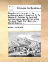 She Stoops to Conquer; Or, the Mistakes of a Night. a Comedy. by Dr. Goldsmith. Adapted for Theatrical Representation, as Performed at the Theatres-Royal, Drury-Lane and Covent-Garden. ...