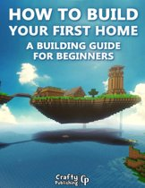 How to Build Your First Home - A Building Guide for Beginners: (An Unofficial Minecraft Book)