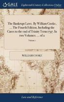 The Bankrupt Laws. by William Cooke, ... the Fourth Edition, Including the Cases to the End of Trinity Term 1797. in Two Volumes. ... of 2; Volume 1