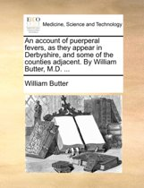 An Account of Puerperal Fevers, as They Appear in Derbyshire, and Some of the Counties Adjacent. by William Butter, M.D.