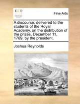 A Discourse, Delivered to the Students of the Royal Academy, on the Distribution of the Prizes, December 11, 1769, by the President