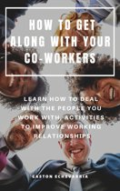 How To Get Along With Your Co-Workers: Learn How To Deal With The People You Work With, Activities To Improve Working Relationships