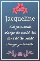 Jacqueline Let your smile change the world, but don't let the world change your smile.