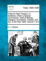 Trials for High Treason, in Scotland, Under a Special Commission, Held at Stirling, Glasgow, Dumbarton, Paisley, and Ayr, in the Year 1820. Volume 1 of 3