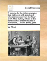 A Scheme for the Better Supplying This Metropolis with Sweet and Wholesome Water from the River Coln. Most Humbly Offered to the Consideration of Both Houses of Parliament, ... by W. Efford, Gent