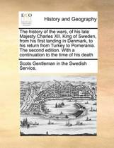 The History of the Wars, of His Late Majesty Charles XII. King of Sweden, from His First Landing in Denmark, to His Return from Turkey to Pomerania. the Second Edition. with a Continuation to the Time of His Death