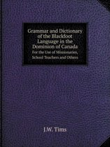 Grammar and Dictionary of the Blackfoot Language in the Dominion of Canada for the Use of Missionaries, School Teachers and Others