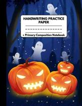 Handwriting Practice Paper Notebook Primary Composition Notebook: Novelty Halloween Gifts: Scary Pumpkins and Flying Ghosts, Work Book Journal with Do