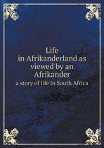 Life in Afrikanderland as Viewed by an Afrikander a Story of Life in South Africa