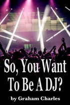 So, You Want To Be A DJ?
