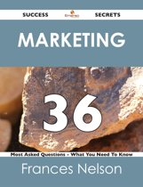 Marketing 36 Success Secrets - 36 Most Asked Questions On Marketing - What You Need To Know