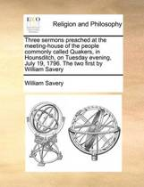 Three Sermons Preached at the Meeting-House of the People Commonly Called Quakers, in Hounsditch, on Tuesday Evening, July 19, 1796. the Two First by William Savery